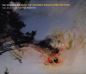 Wish The Children Would Come On Home: The Music Of Wayne Horvitz